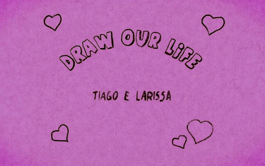 Larissa e Tiago – Draw Our Life